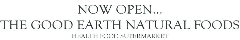 NOW OPEN… THE GOOD EARTH NATURAL FOODS HEALTH FOOD SUPERMARKET